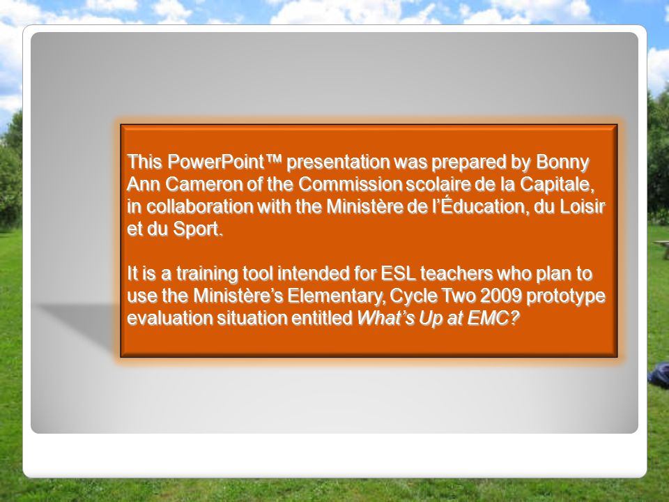 This PowerPoint™ presentation was prepared by Bonny Ann Cameron of the Commission scolaire de la Capitale, in collaboration with the Ministère de l'Éducation, du Loisir et du Sport.