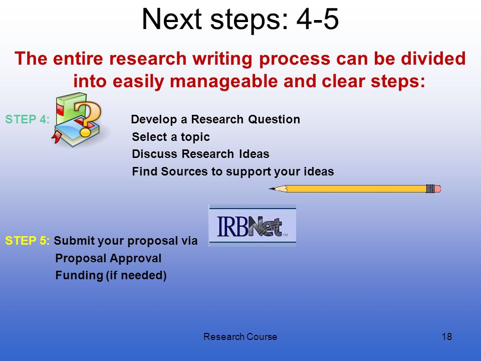 Next steps: 4-5The entire research writing process can be divided into easily manageable and clear steps: