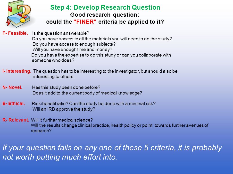 Step 4: Develop Research Question Good research question: could the FINER criteria be applied to it F- Feasible. Is the question answerable Do you have access to all the materials you will need to do the study Do you have access to enough subjects Will you have enough time and money Do you have the expertise to do this study or can you collaborate with someone who does I- Interesting. The question has to be interesting to the investigator, but should also be interesting to others. N- Novel. Has this study been done before Does it add to the current body of medical knowledge E- Ethical. Risk/benefit ratio Can the study be done with a minimal risk Will an IRB approve the study R- Relevant. Will it further medical science Will the results change clinical practice, health policy or point towards further avenues of research If your question fails on any one of these 5 criteria, it is probably not worth putting much effort into.