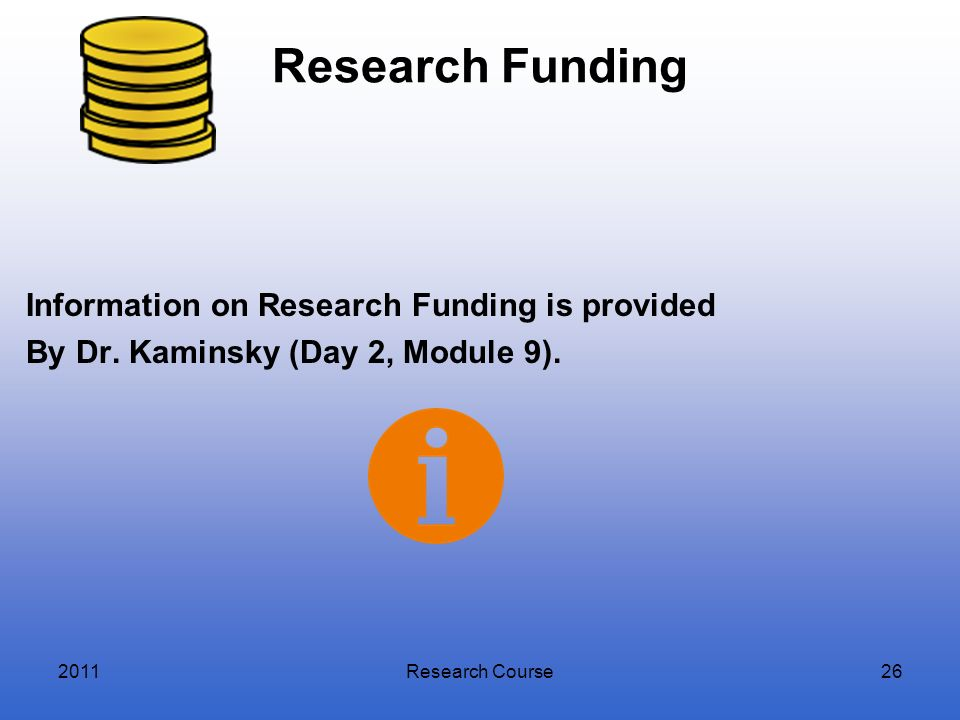 Research FundingInformation on Research Funding is provided By Dr. Kaminsky (Day 2, Module 9). 2011.