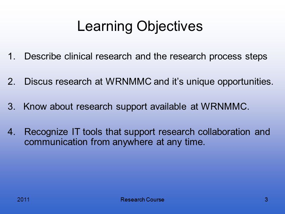 2011Learning Objectives. Describe clinical research and the research process steps. Discus research at WRNMMC and it's unique opportunities.