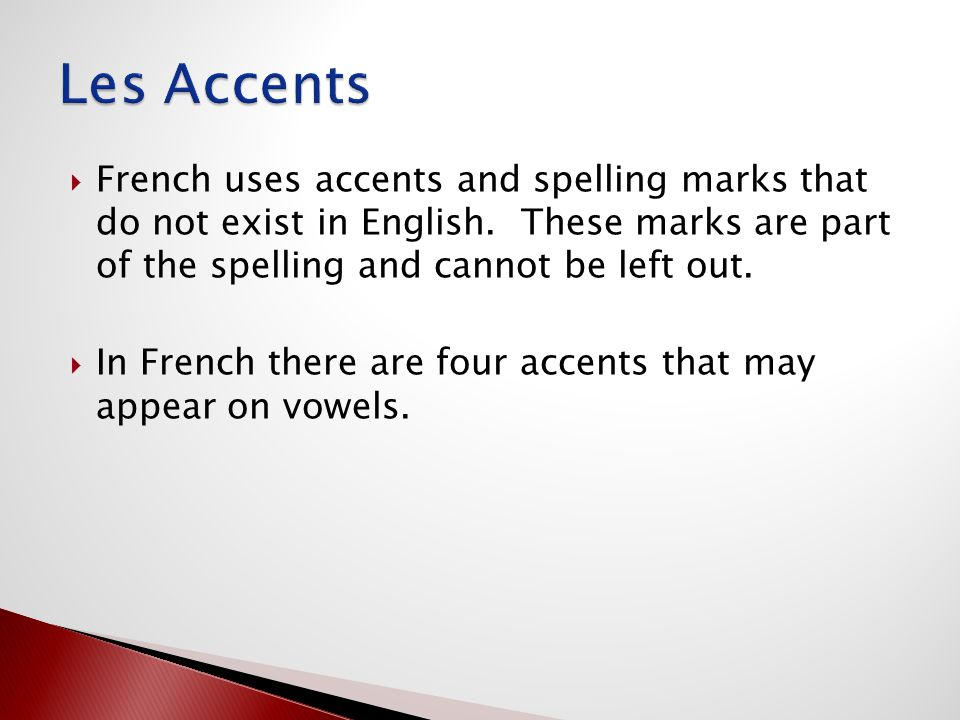 Les Accents French uses accents and spelling marks that do not exist in English. These marks are part of the spelling and cannot be left out.