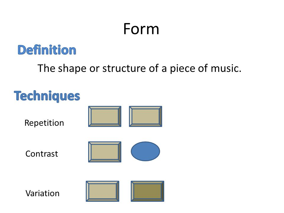 Form Definition Techniques The shape or structure of a piece of music.