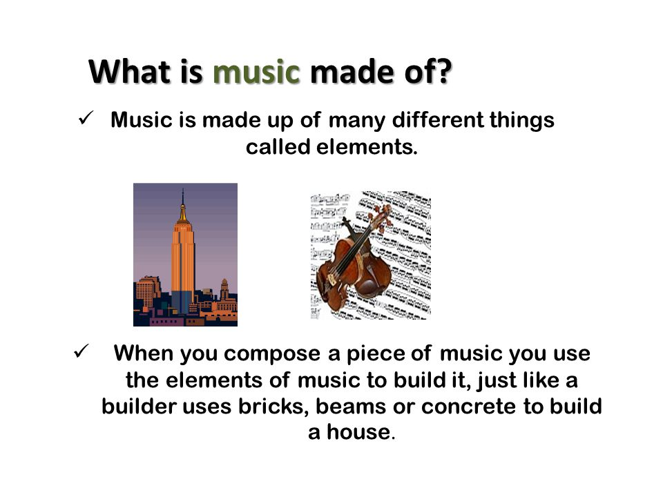 Music is made up of many different things called elements.