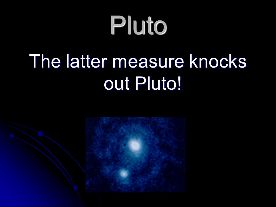 The latter measure knocks out Pluto!