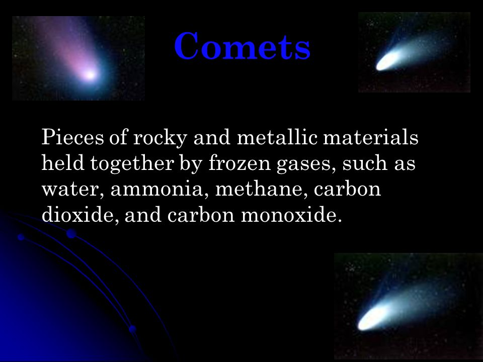 Comets Pieces of rocky and metallic materials held together by frozen gases, such as water, ammonia, methane, carbon dioxide, and carbon monoxide.