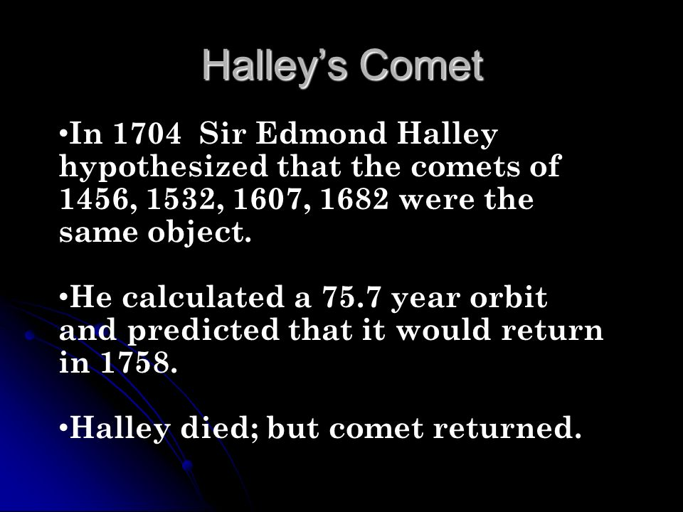 Halley's CometIn 1704 Sir Edmond Halley hypothesized that the comets of 1456, 1532, 1607, 1682 were the same object.