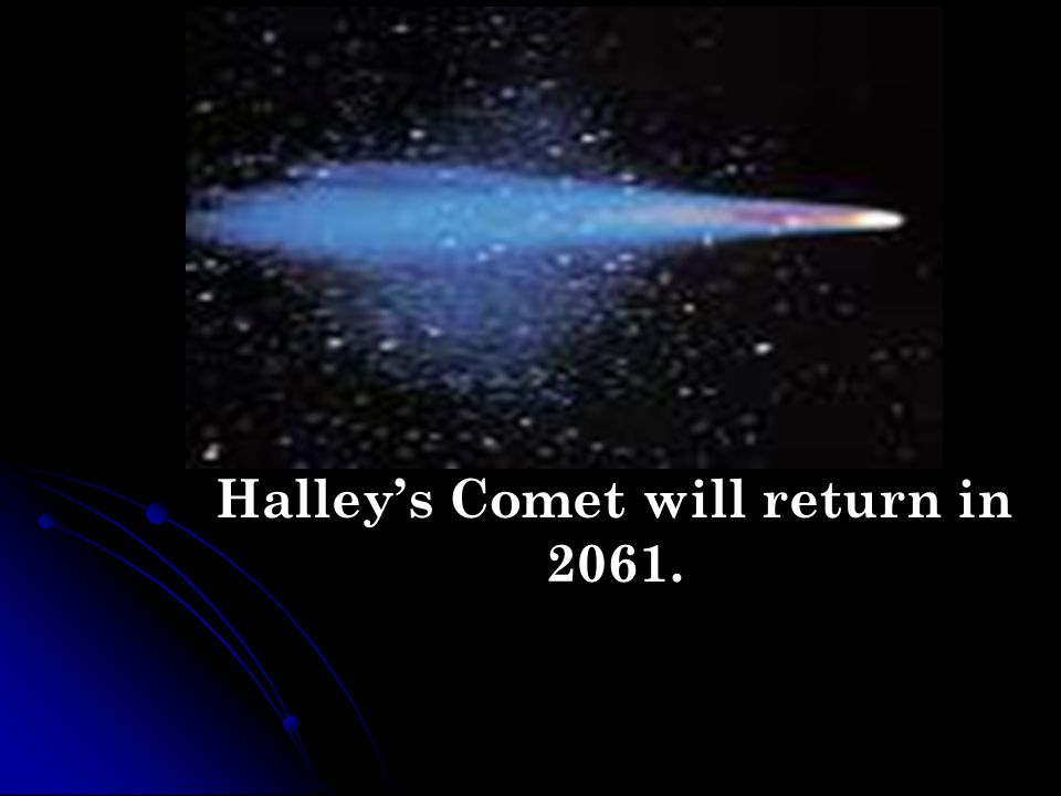 Halley's Comet will return in 2061.