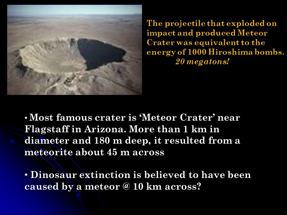 The projectile that exploded on impact and produced Meteor Crater was equivalent to the energy of 1000 Hiroshima bombs. 20 megatons!