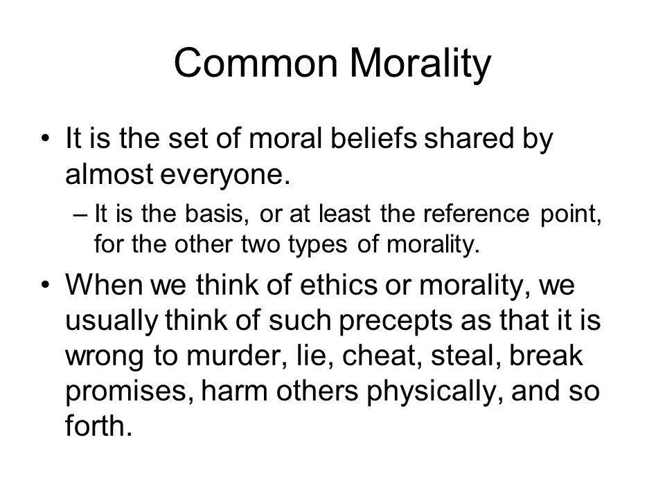 Common Morality It is the set of moral beliefs shared by almost everyone.