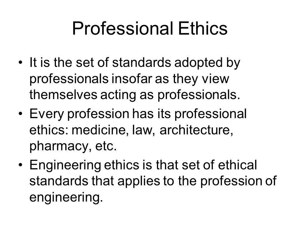 Professional Ethics It is the set of standards adopted by professionals insofar as they view themselves acting as professionals.