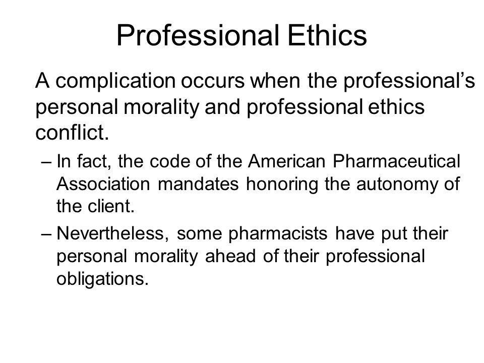 Professional Ethics A complication occurs when the professional's personal morality and professional ethics conflict.