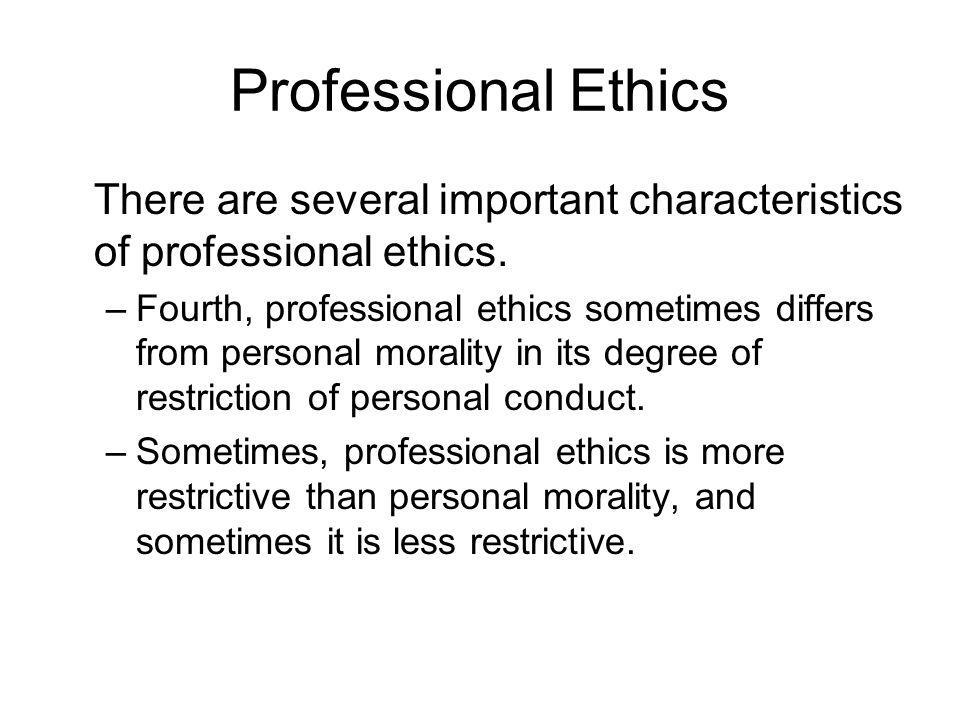 Professional Ethics There are several important characteristics of professional ethics.
