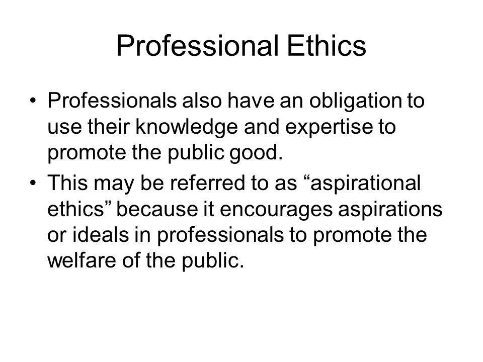 Professional Ethics Professionals also have an obligation to use their knowledge and expertise to promote the public good.