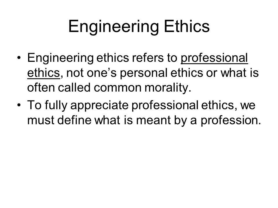 Engineering Ethics Engineering ethics refers to professional ethics, not one's personal ethics or what is often called common morality.