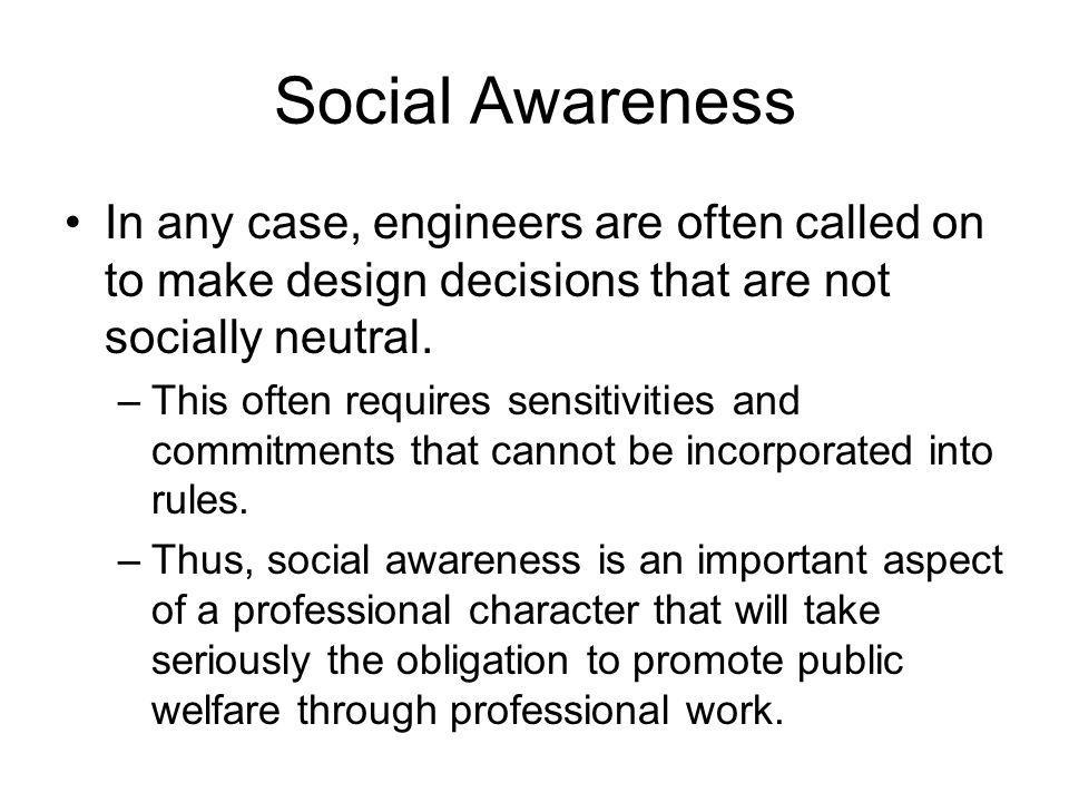 Social Awareness In any case, engineers are often called on to make design decisions that are not socially neutral.