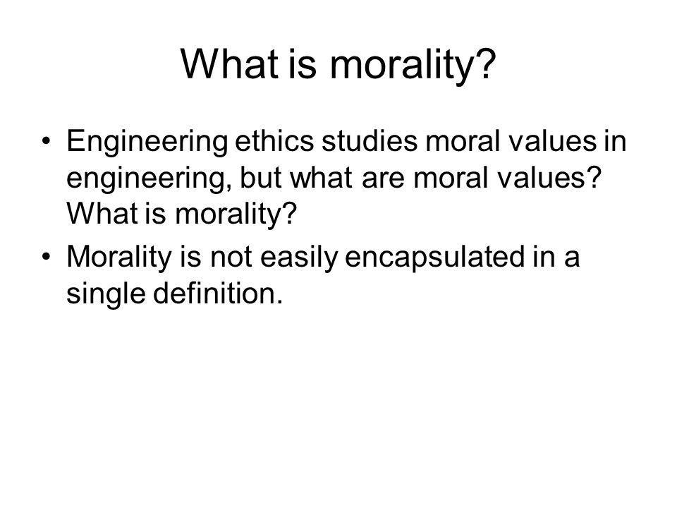 What is morality Engineering ethics studies moral values in engineering, but what are moral values What is morality