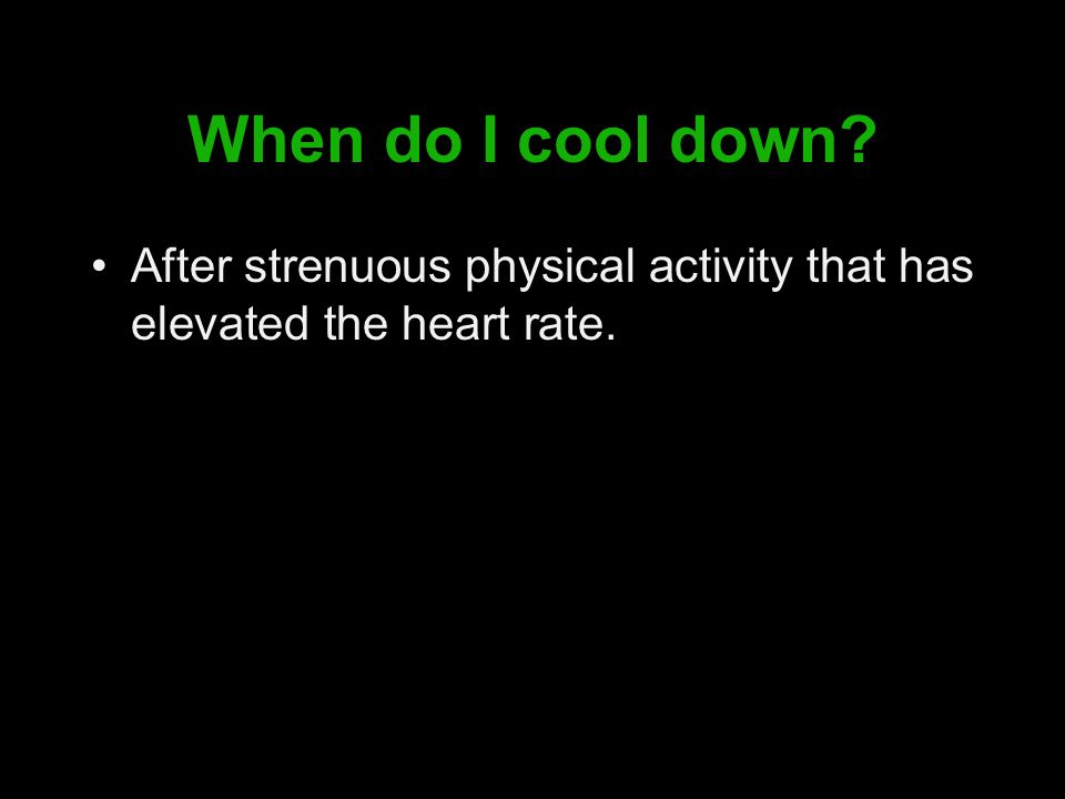 When do I cool down After strenuous physical activity that has elevated the heart rate.