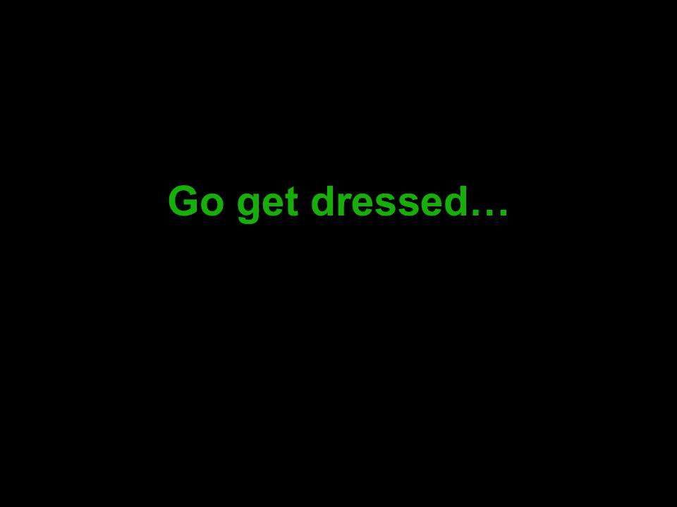 Go get dressed…