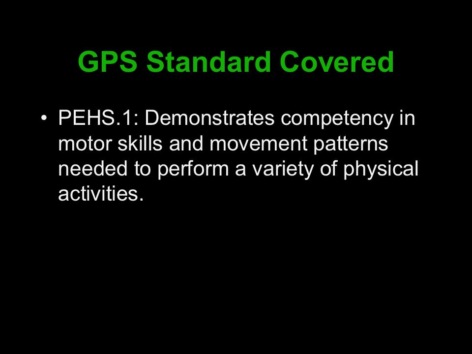 GPS Standard Covered PEHS.1: Demonstrates competency in motor skills and movement patterns needed to perform a variety of physical activities.