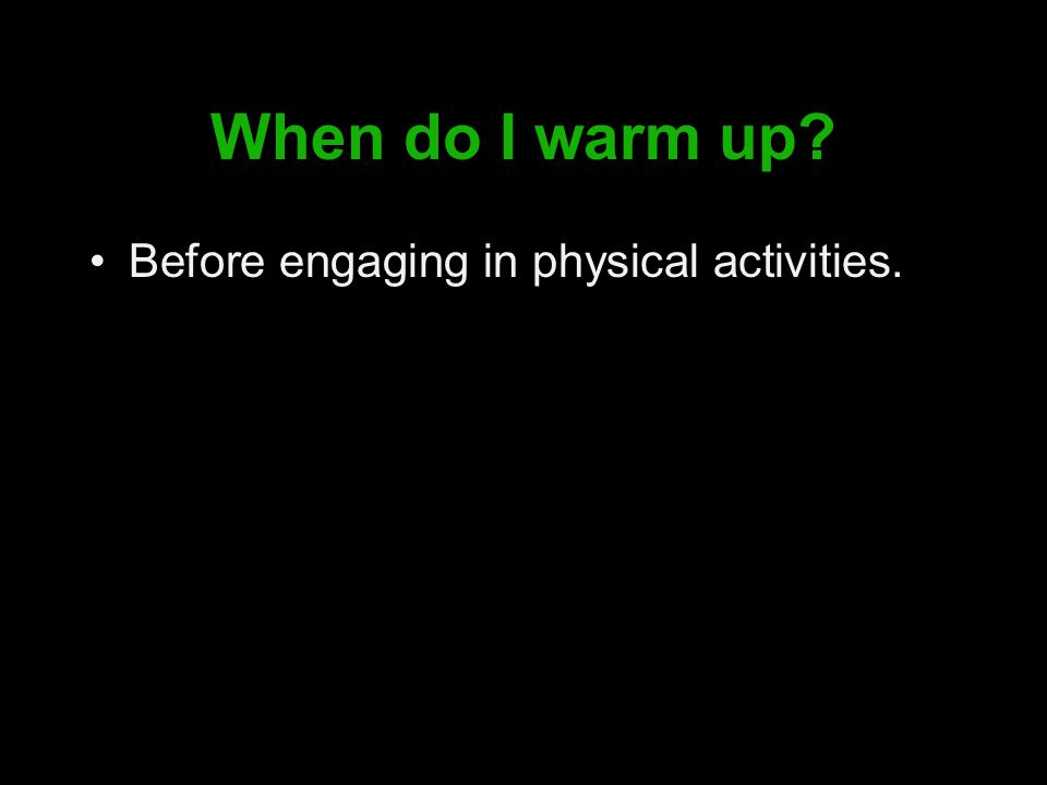 When do I warm up Before engaging in physical activities.