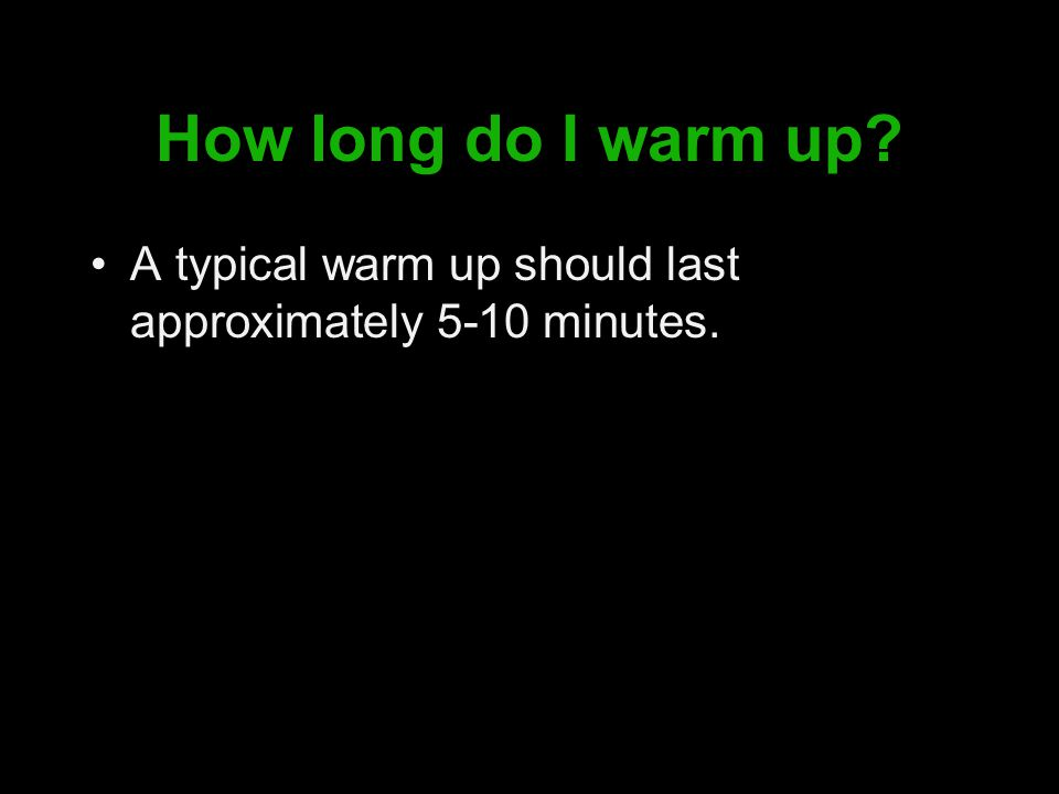How long do I warm up A typical warm up should last approximately 5-10 minutes.