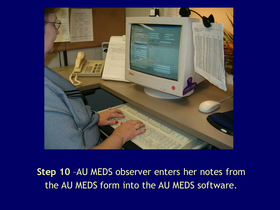Step 10 –AU MEDS observer enters her notes from the AU MEDS form into the AU MEDS software.