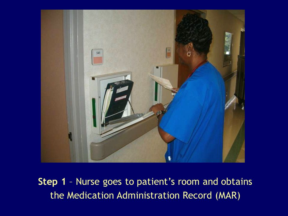 Step 1 – Nurse goes to patient's room and obtains the Medication Administration Record (MAR)