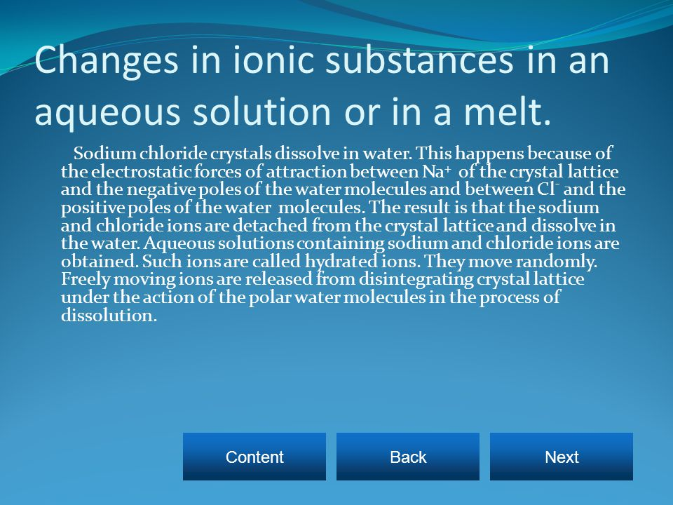 Changes in ionic substances in an aqueous solution or in a melt.