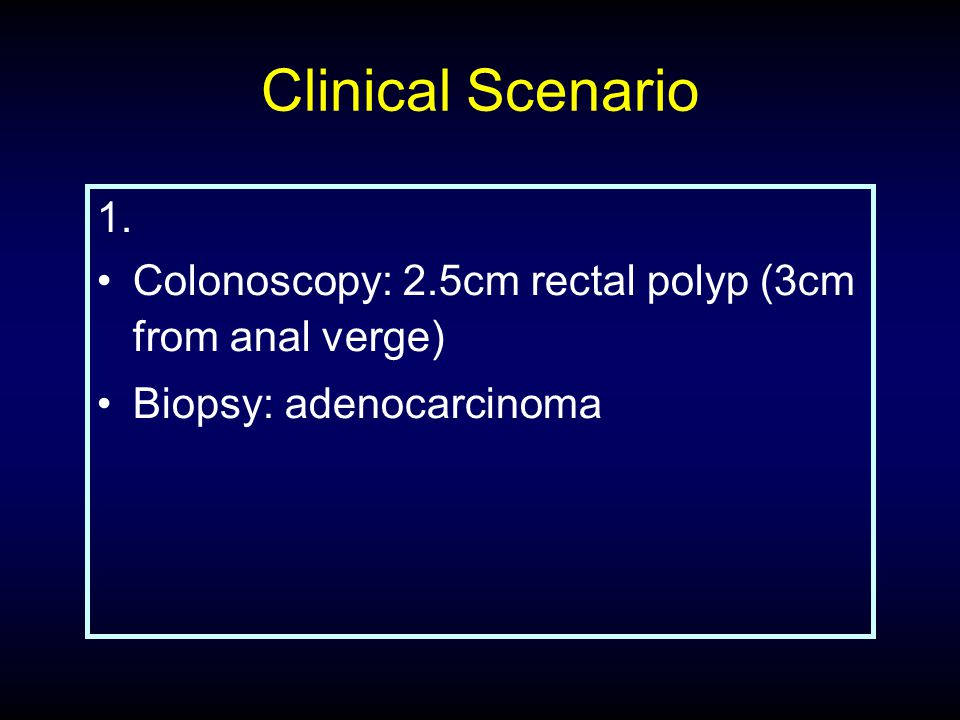 Clinical Scenario 1. Colonoscopy: 2.5cm rectal polyp (3cm from anal verge) Biopsy: adenocarcinoma