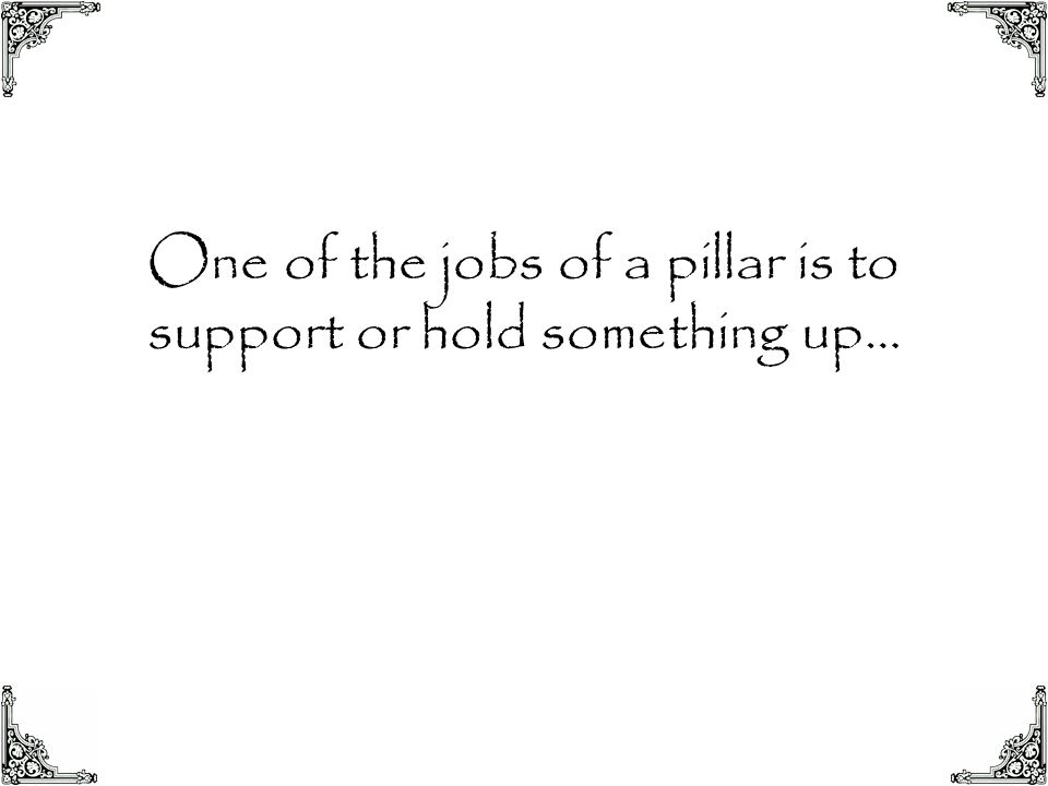 One of the jobs of a pillar is to support or hold something up…