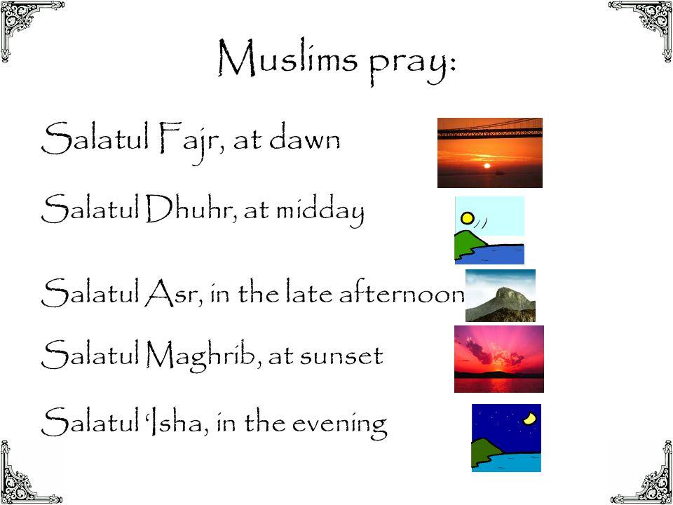Muslims pray: Salatul Fajr, at dawn Salatul Dhuhr, at midday
