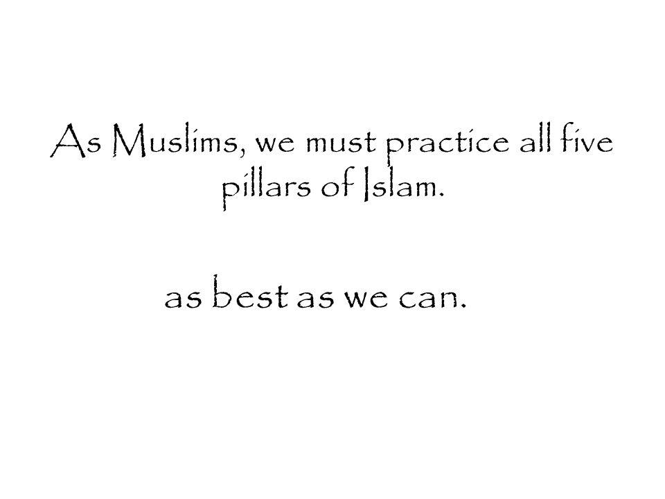 As Muslims, we must practice all five pillars of Islam.