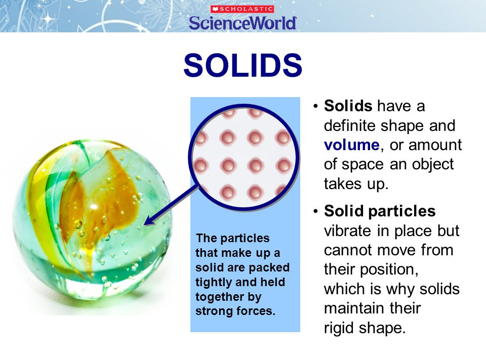 SOLIDS Solids have a definite shape and volume, or amount of space an object takes up.