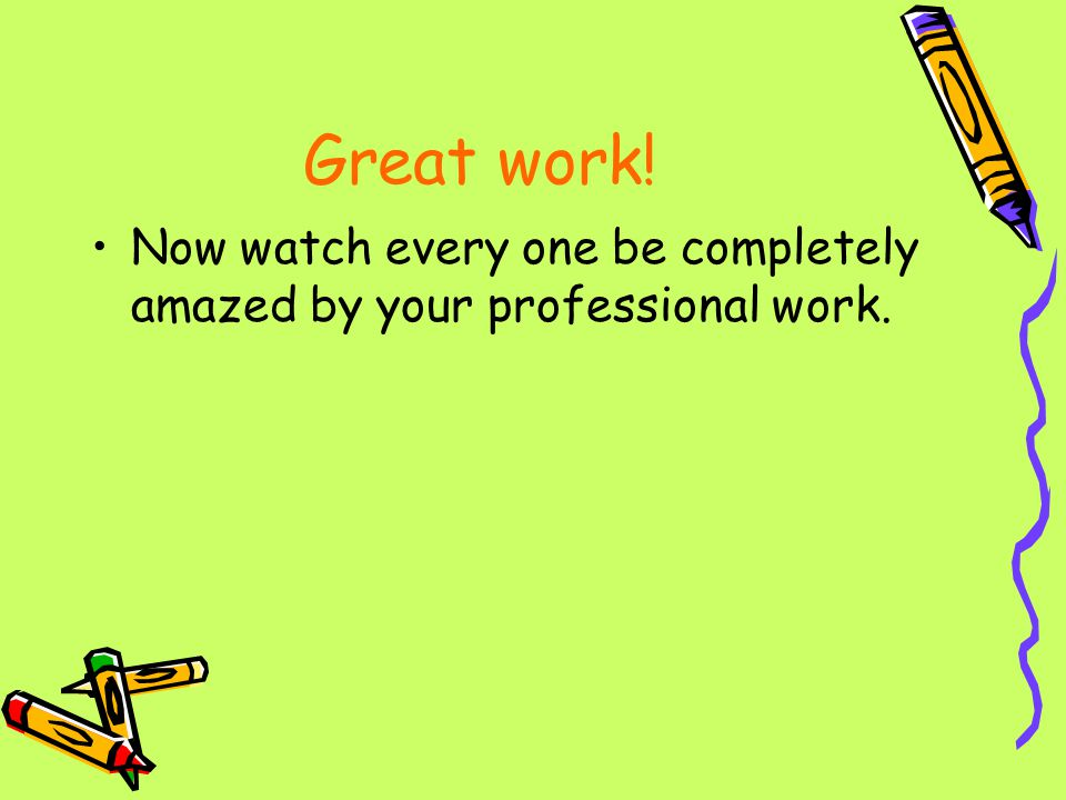 Great work! Now watch every one be completely amazed by your professional work.