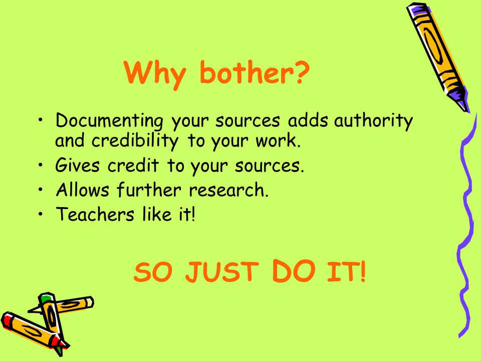 Why bother Documenting your sources adds authority and credibility to your work. Gives credit to your sources.