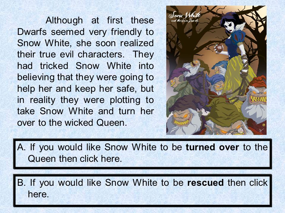 Although at first these Dwarfs seemed very friendly to Snow White, she soon realized their true evil characters. They had tricked Snow White into believing that they were going to help her and keep her safe, but in reality they were plotting to take Snow White and turn her over to the wicked Queen.