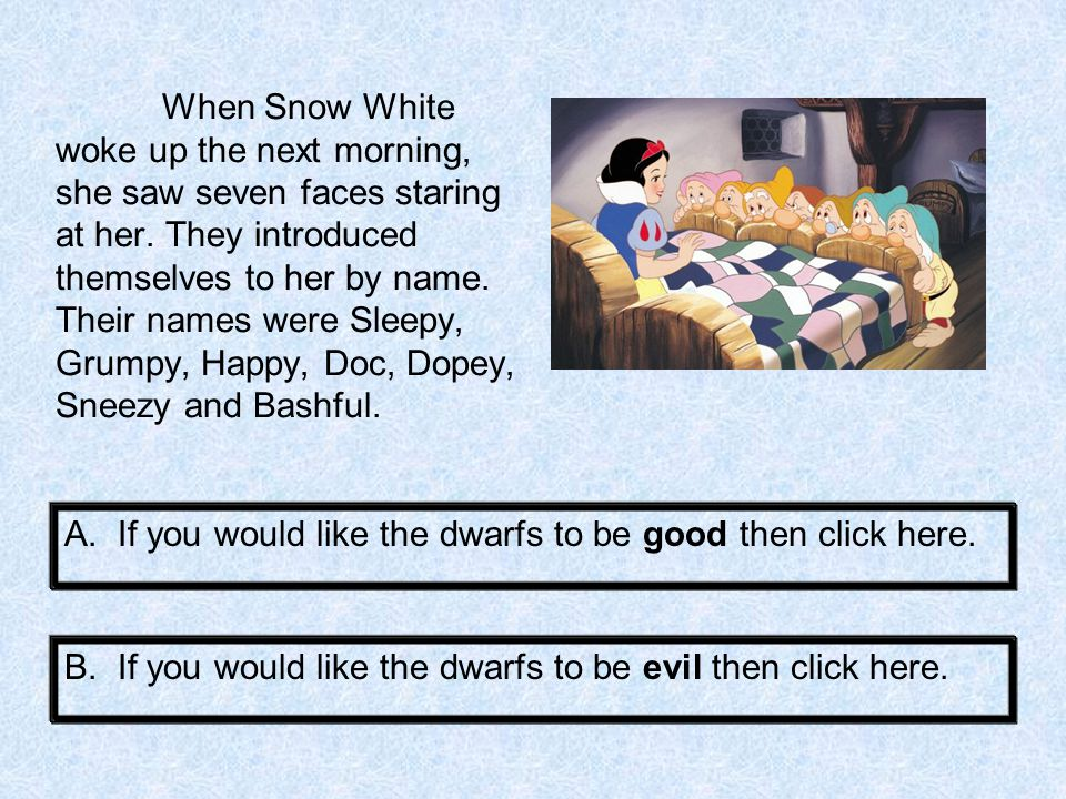 When Snow White woke up the next morning, she saw seven faces staring at her. They introduced themselves to her by name. Their names were Sleepy, Grumpy, Happy, Doc, Dopey, Sneezy and Bashful.
