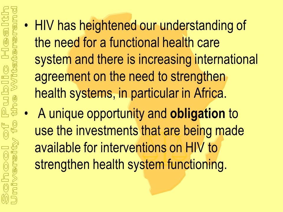 HIV has heightened our understanding of the need for a functional health care system and there is increasing international agreement on the need to strengthen health systems, in particular in Africa.