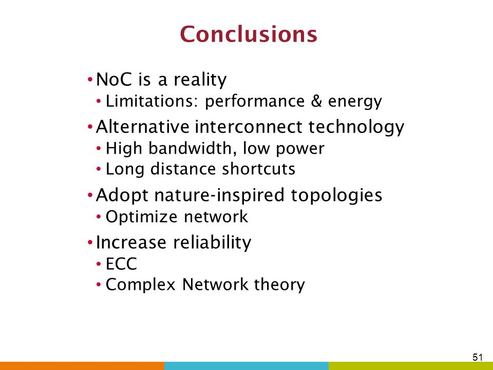 Conclusions NoC is a reality Alternative interconnect technology