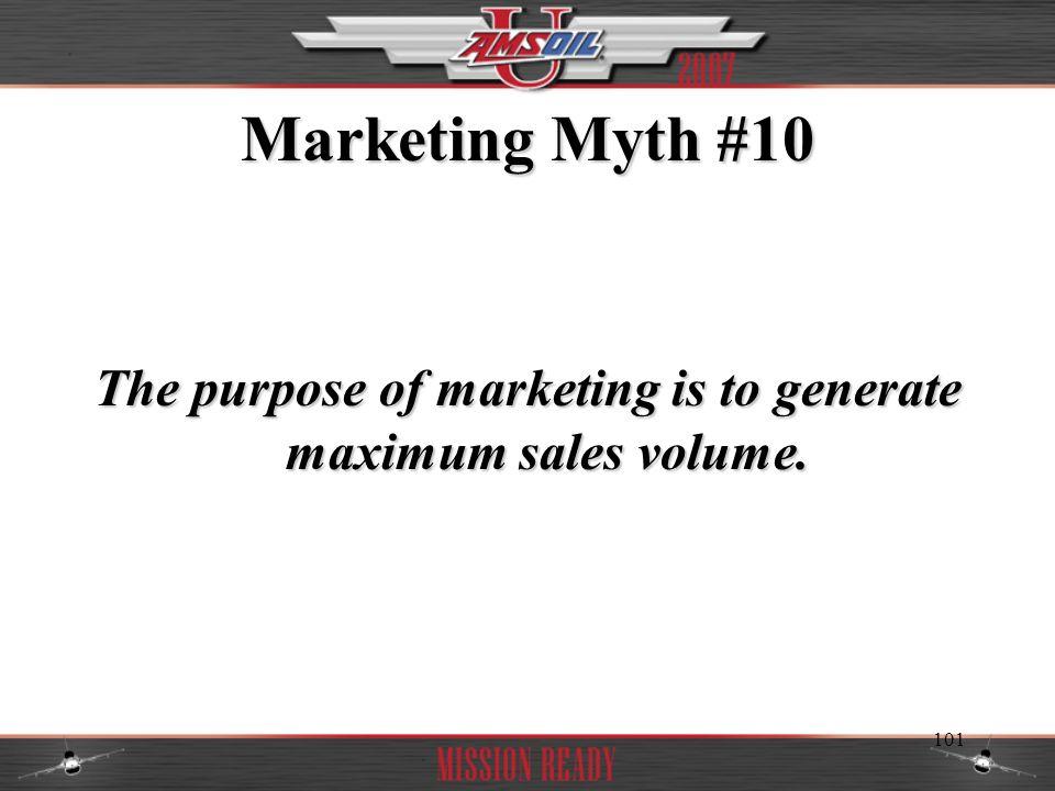 The purpose of marketing is to generate maximum sales volume.
