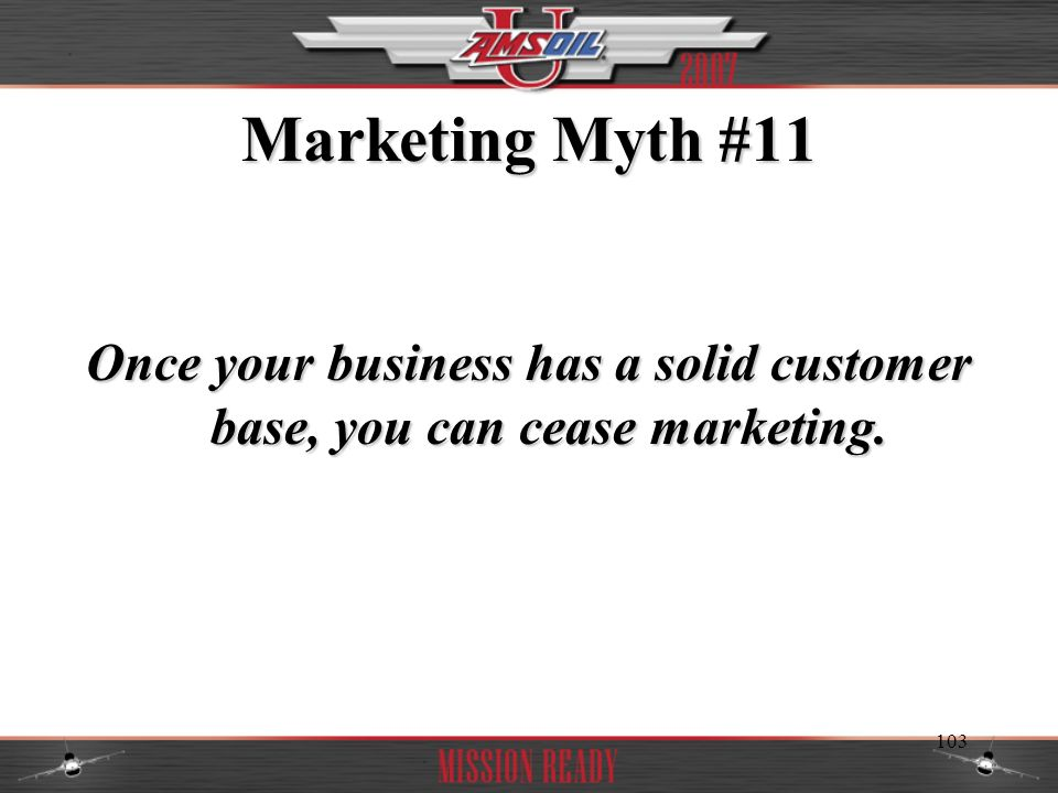 Once your business has a solid customer base, you can cease marketing.