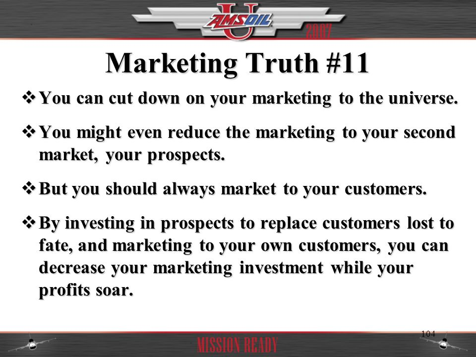 Marketing Truth #11 You can cut down on your marketing to the universe. You might even reduce the marketing to your second market, your prospects.