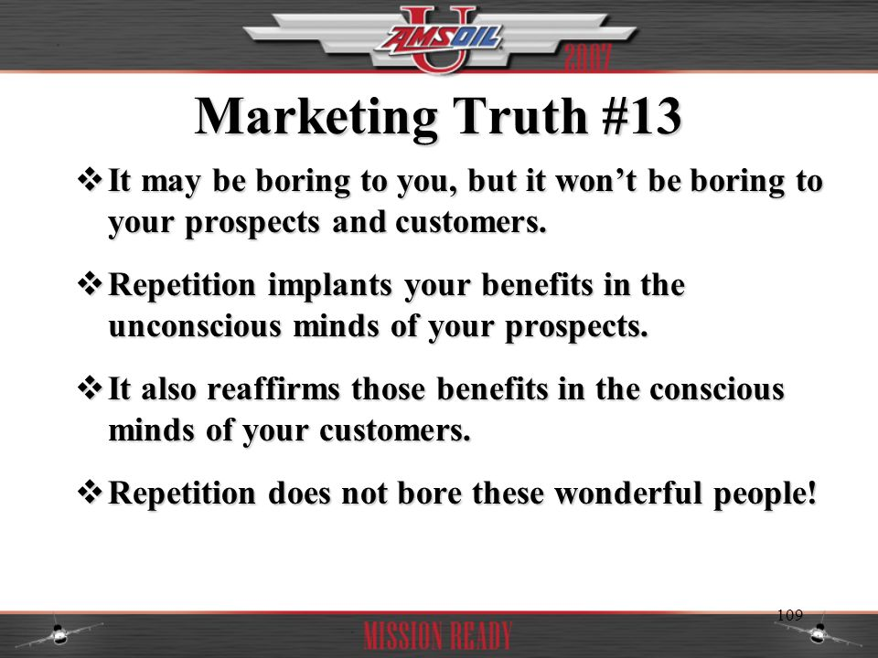 Marketing Truth #13 It may be boring to you, but it won't be boring to your prospects and customers.