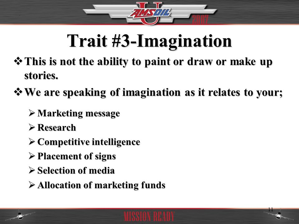 Trait #3-Imagination This is not the ability to paint or draw or make up stories. We are speaking of imagination as it relates to your;