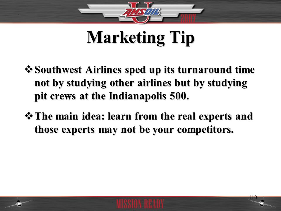 Marketing Tip Southwest Airlines sped up its turnaround time not by studying other airlines but by studying pit crews at the Indianapolis 500.