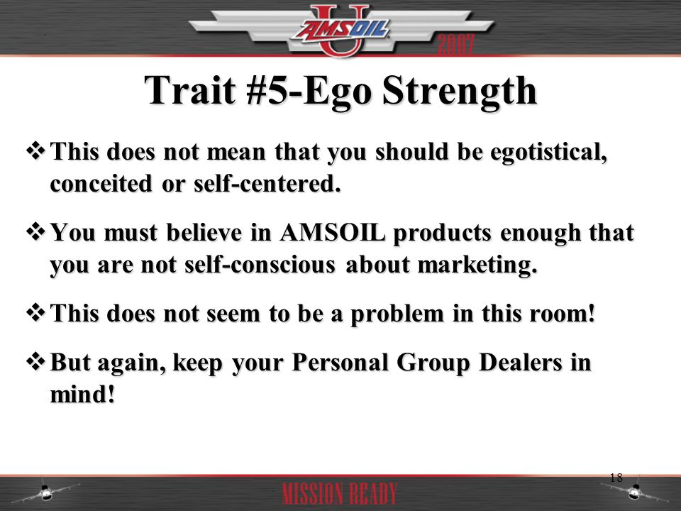 Trait #5-Ego Strength This does not mean that you should be egotistical, conceited or self-centered.