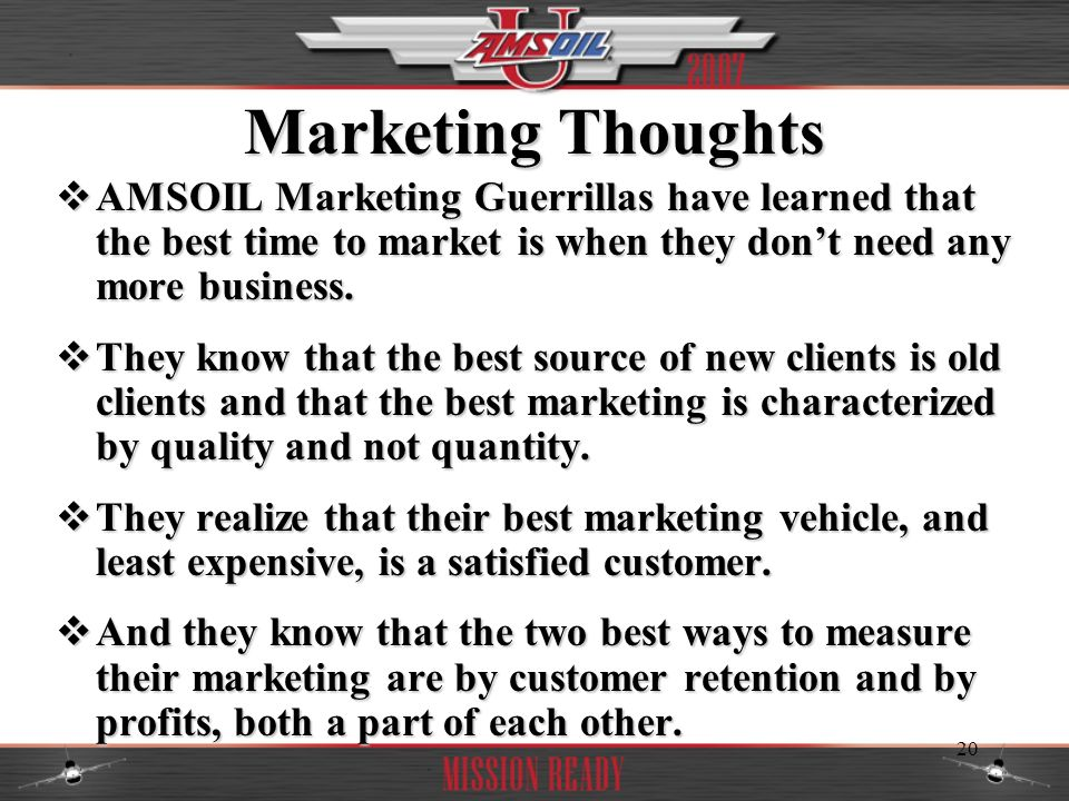 Marketing Thoughts AMSOIL Marketing Guerrillas have learned that the best time to market is when they don't need any more business.
