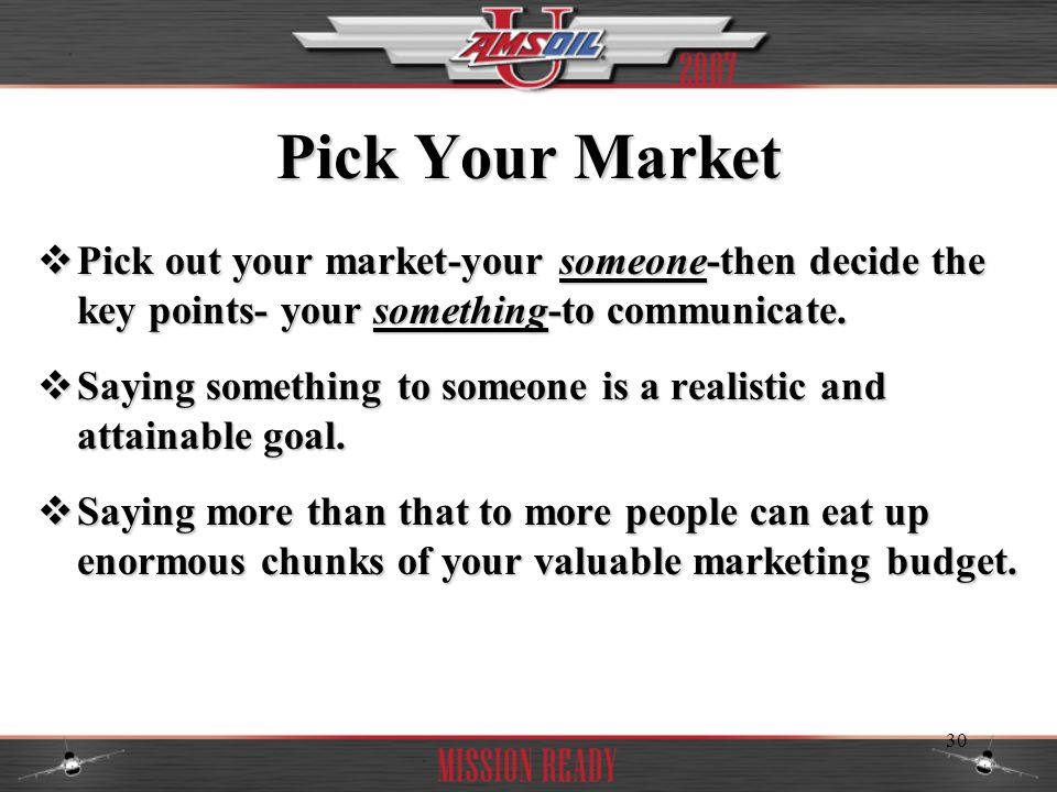 Pick Your Market Pick out your market-your someone-then decide the key points- your something-to communicate.