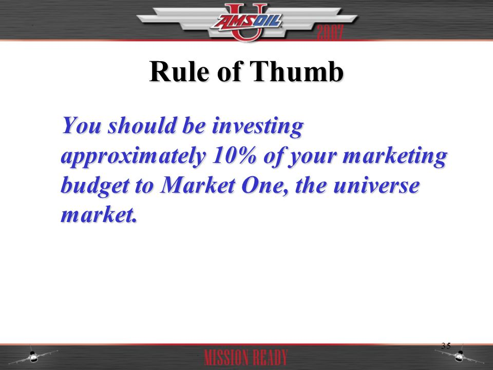 Rule of Thumb You should be investing approximately 10% of your marketing budget to Market One, the universe market.